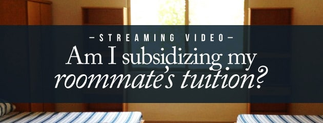 , STREAMING VIDEO – Am I subsidizing my roommate's tuition?