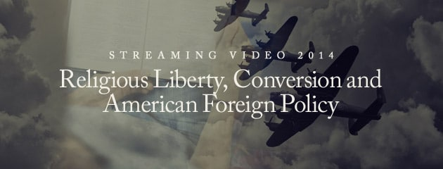 , STREAMING VIDEO – 2014 – Religious Liberty, Conversion and American Foreign Policy