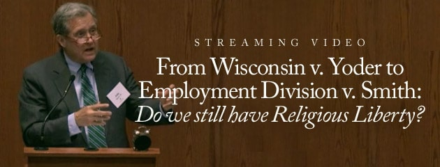 , STREAMING VIDEO – 2014 – From Wisconsin v. Yoder to Employment Division v. Smith: Do we still have Religious Liberty?