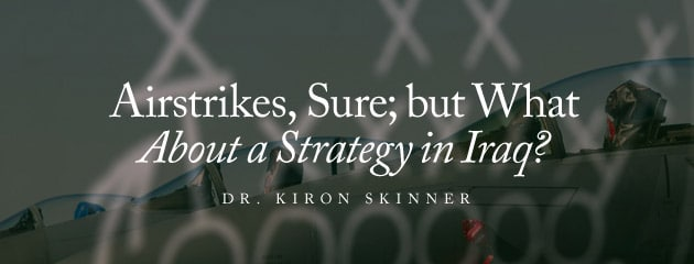 , Airstrikes, Sure; but What About a Strategy in Iraq?