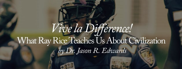 , Vive la Difference! What Ray Rice Teaches Us About Civilization