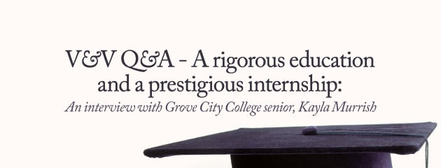 , V&V Q&A – A rigorous education and a prestigious internship: An interview with Grove City College senior, Kayla Murrish