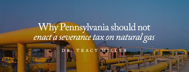 , Why Pennsylvania should not enact a severance tax on natural gas
