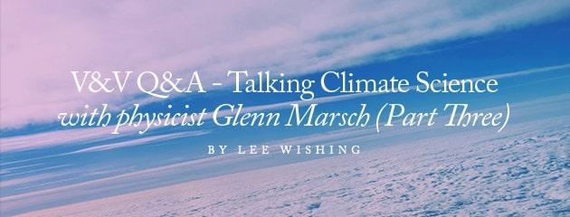 , V&V Q&A – Talking climate science with physicist Glenn Marsch (Part Three)