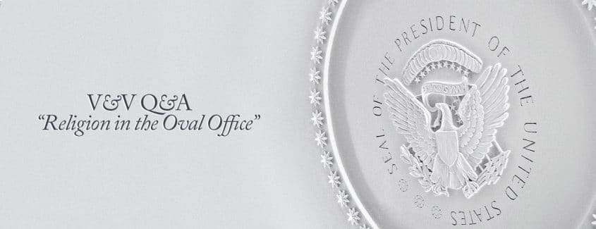 """, V&V Q&A – """"Religion in the Oval Office"""""""