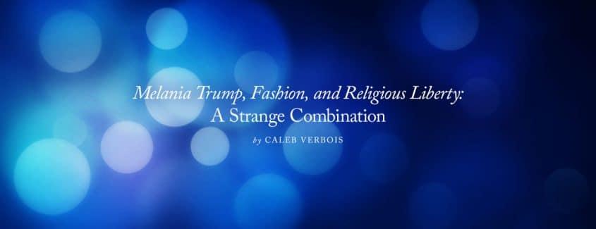 , Melania Trump, Fashion, and Religious Liberty: A Strange Combination