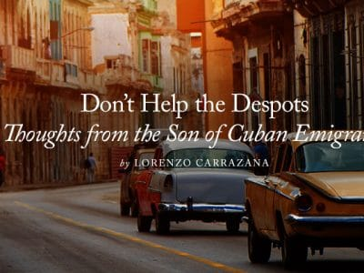 Don't Help the Despots … Thoughts from the Son of Cuban Emigrants