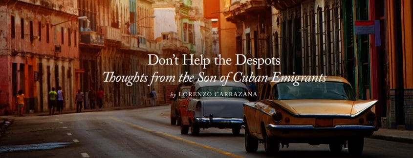 , Don't Help the Despots … Thoughts from the Son of Cuban Emigrants
