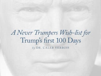 A Never Trumpers Wish-list for Trump's first 100 Days