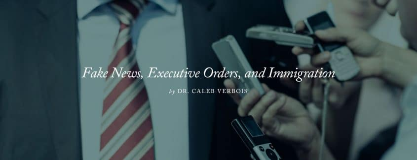 , Fake News, Executive Orders, and Immigration