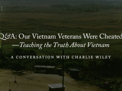 "V&V Q&A: ""Our Vietnam Veterans Were Cheated""—Teaching the Truth About Vietnam … A Conversation with Charlie Wiley"