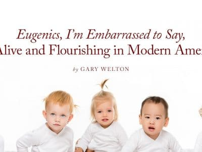 Eugenics, I'm Embarrassed to Say, is Alive and Flourishing in Modern America